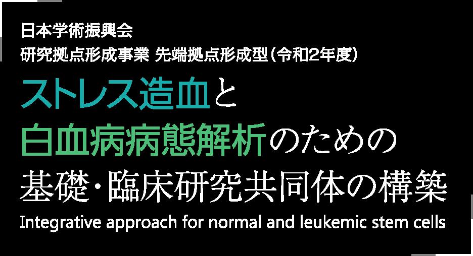 日本学術振興会 研究拠点形成事業 先端拠点形成型(令和2年度)ストレス造血と白血病病態解析のための基礎・臨床研究共同体の構築 Integrative approach for normal and leukemic stem cells